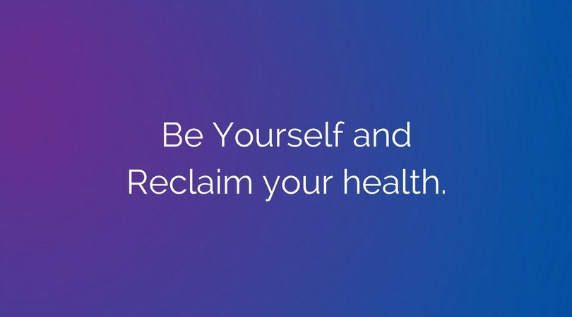Be Yourself and Reclaim your health