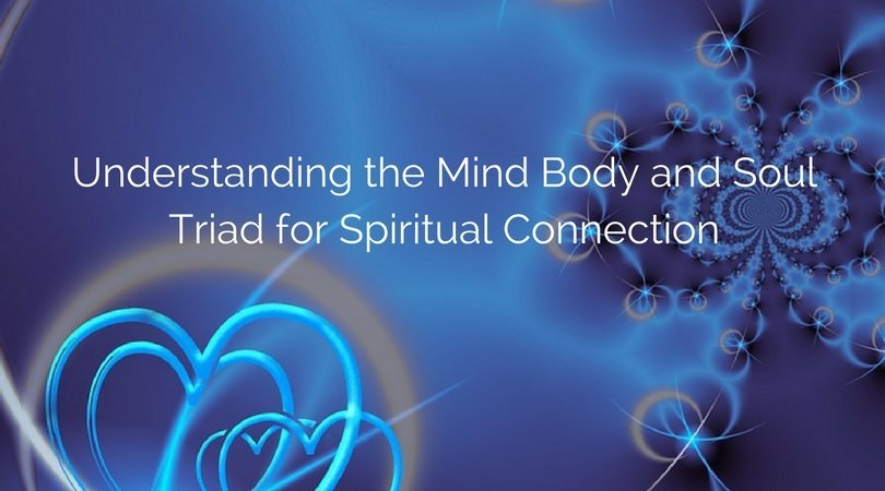 Understanding the Mind Body and Soul Triad for Spiritual Connection.