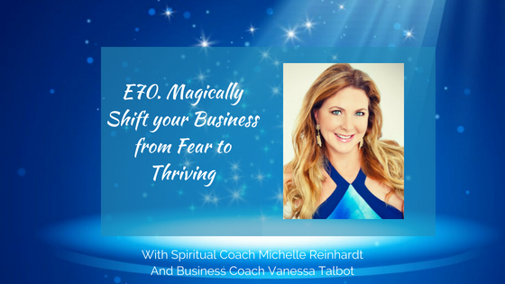 E70.  Magically Shift your Business from Fear to Thriving
